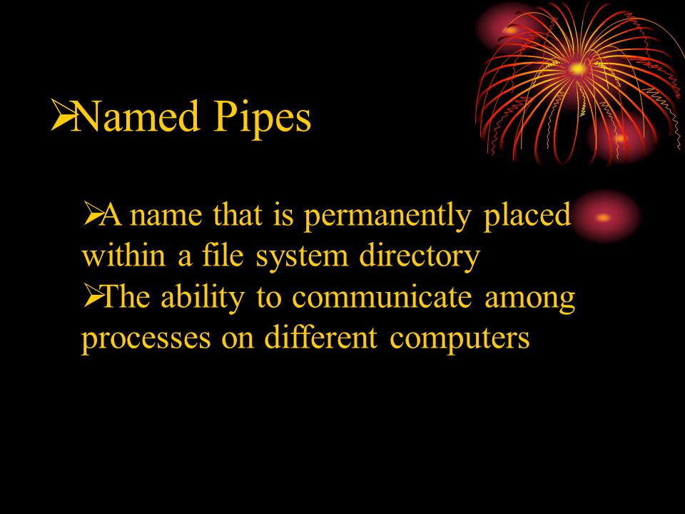  Named Pipes  A name that is permanently placed within a file system directory  The ability to communicate among processes on different computers