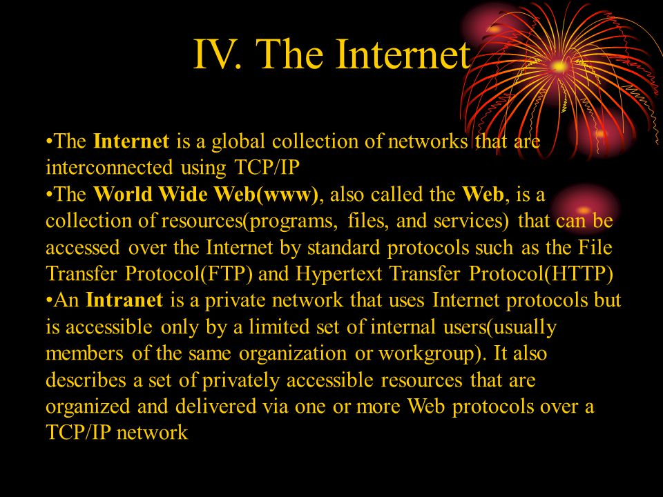 IV. The Internet The Internet is a global collection of networks that are interconnected using TCP/IP The World Wide Web(www), also called the Web, is