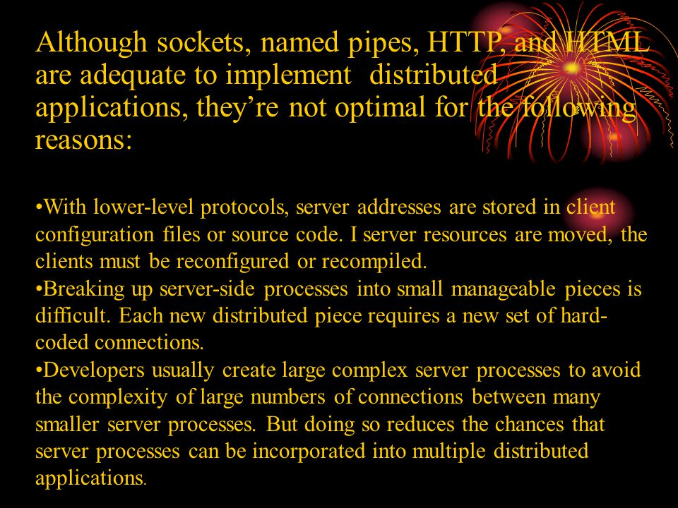 Although sockets, named pipes, HTTP, and HTML are adequate to implement distributed applications, they're not optimal for the following reasons: With lower-level protocols, server addresses are stored in client configuration files or source code.