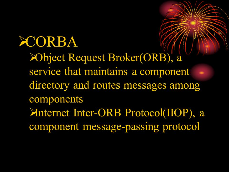  CORBA  Object Request Broker(ORB), a service that maintains a component directory and routes messages among components  Internet Inter-ORB Protocol(IIOP), a component message-passing protocol