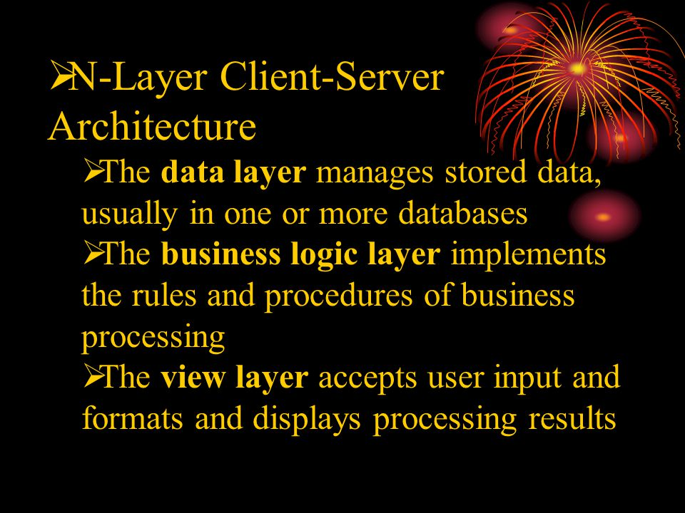  N-Layer Client-Server Architecture  The data layer manages stored data, usually in one or more databases  The business logic layer implements the rules and procedures of business processing  The view layer accepts user input and formats and displays processing results