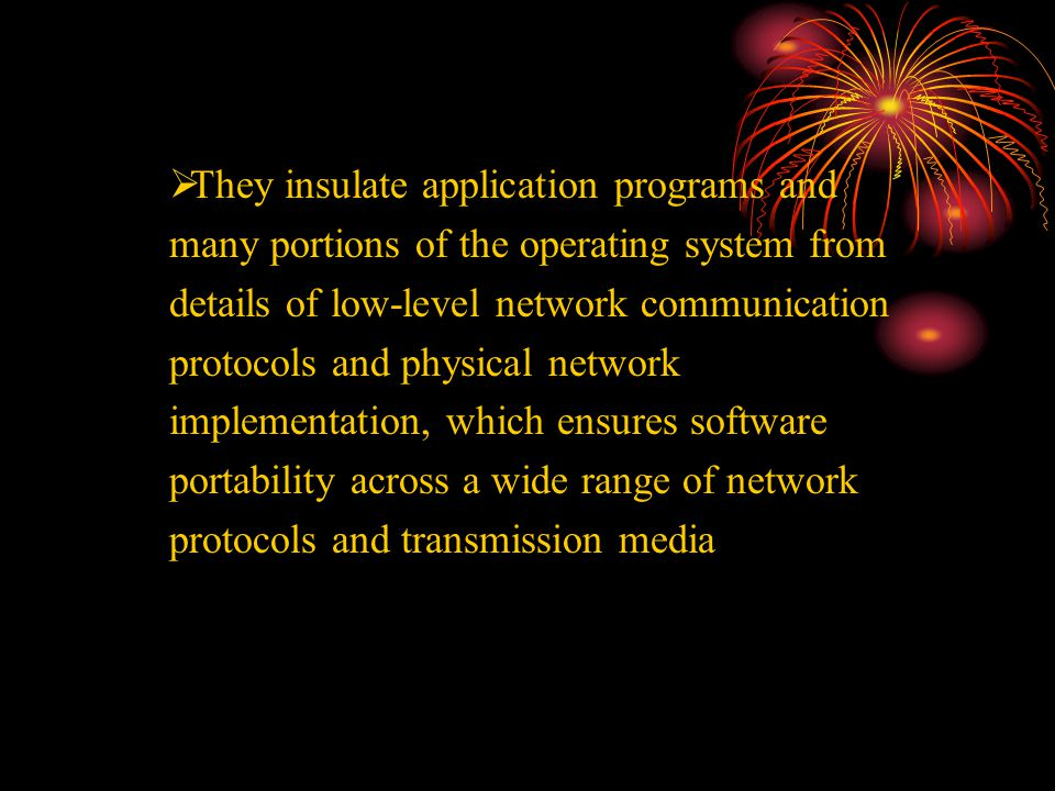  They insulate application programs and many portions of the operating system from details of low-level network communication protocols and physical