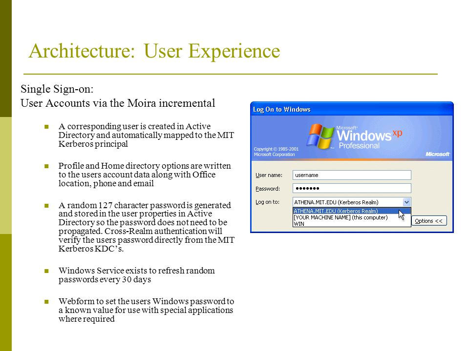 Architecture: User Experience Single Sign-on: User Accounts via the Moira incremental A corresponding user is created in Active Directory and automatically mapped to the MIT Kerberos principal Profile and Home directory options are written to the users account data along with Office location, phone and email A random 127 character password is generated and stored in the user properties in Active Directory so the password does not need to be propagated.