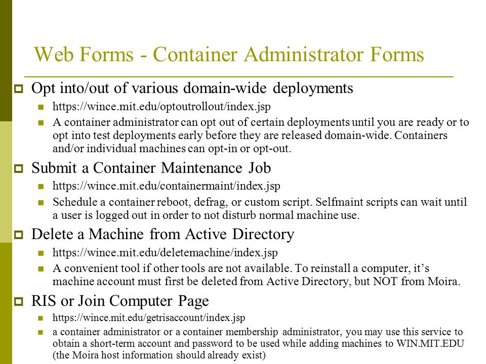 Web Forms - Container Administrator Forms  Opt into/out of various domain-wide deployments https://wince.mit.edu/optoutrollout/index.jsp A container administrator can opt out of certain deployments until you are ready or to opt into test deployments early before they are released domain-wide.