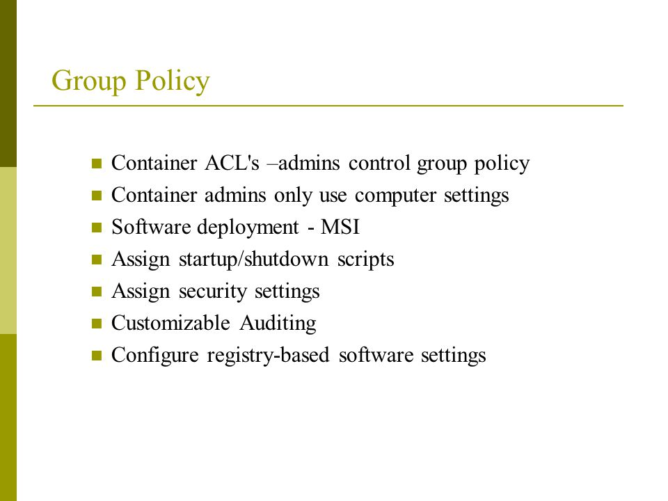 Group Policy Container ACL s –admins control group policy Container admins only use computer settings Software deployment - MSI Assign startup/shutdown scripts Assign security settings Customizable Auditing Configure registry-based software settings