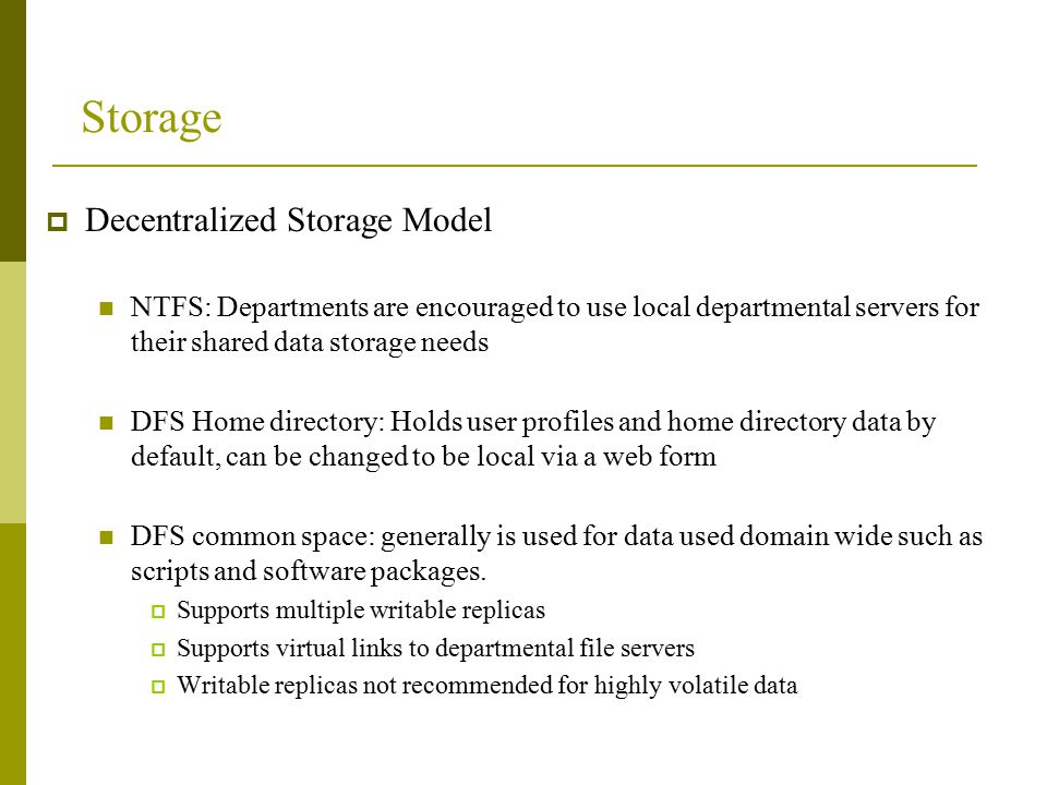 Storage  Decentralized Storage Model NTFS: Departments are encouraged to use local departmental servers for their shared data storage needs DFS Home directory: Holds user profiles and home directory data by default, can be changed to be local via a web form DFS common space: generally is used for data used domain wide such as scripts and software packages.