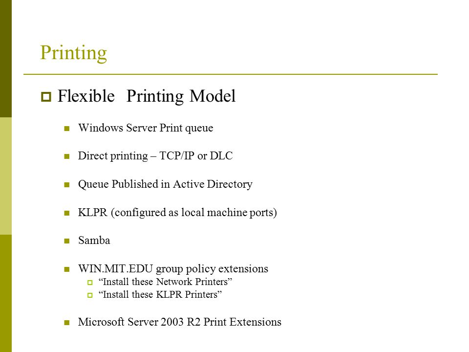 Printing  Flexible Printing Model Windows Server Print queue Direct printing – TCP/IP or DLC Queue Published in Active Directory KLPR (configured as local machine ports) Samba WIN.MIT.EDU group policy extensions  Install these Network Printers  Install these KLPR Printers Microsoft Server 2003 R2 Print Extensions