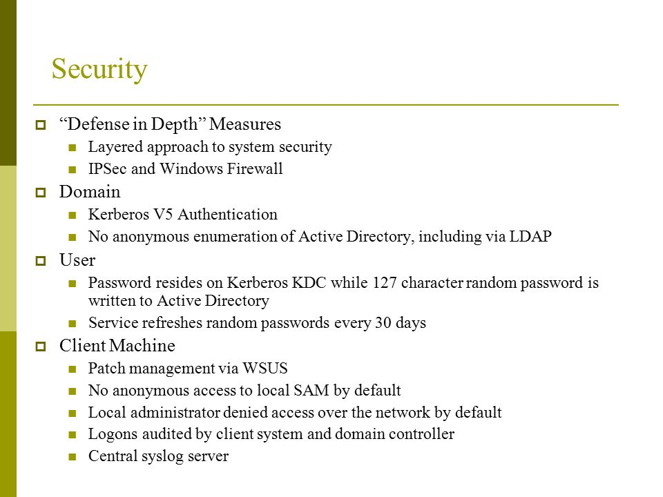 Security  Defense in Depth Measures Layered approach to system security IPSec and Windows Firewall  Domain Kerberos V5 Authentication No anonymous enumeration of Active Directory, including via LDAP  User Password resides on Kerberos KDC while 127 character random password is written to Active Directory Service refreshes random passwords every 30 days  Client Machine Patch management via WSUS No anonymous access to local SAM by default Local administrator denied access over the network by default Logons audited by client system and domain controller Central syslog server