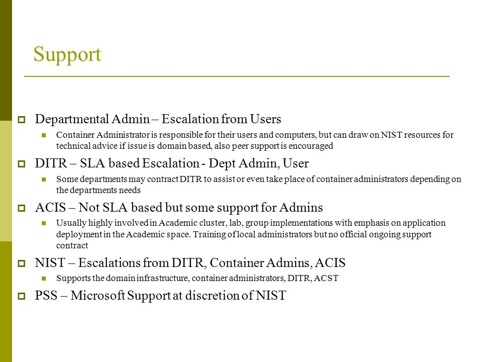 Support  Departmental Admin – Escalation from Users Container Administrator is responsible for their users and computers, but can draw on NIST resources for technical advice if issue is domain based, also peer support is encouraged  DITR – SLA based Escalation - Dept Admin, User Some departments may contract DITR to assist or even take place of container administrators depending on the departments needs  ACIS – Not SLA based but some support for Admins Usually highly involved in Academic cluster, lab, group implementations with emphasis on application deployment in the Academic space.