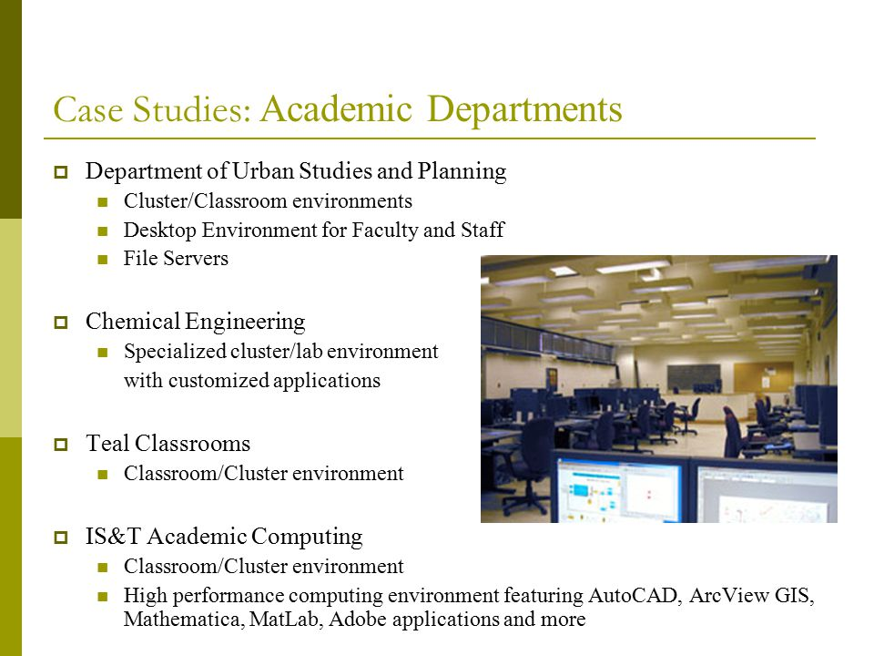 Case Studies: Academic Departments  Department of Urban Studies and Planning Cluster/Classroom environments Desktop Environment for Faculty and Staff File Servers  Chemical Engineering Specialized cluster/lab environment with customized applications  Teal Classrooms Classroom/Cluster environment  IS&T Academic Computing Classroom/Cluster environment High performance computing environment featuring AutoCAD, ArcView GIS, Mathematica, MatLab, Adobe applications and more