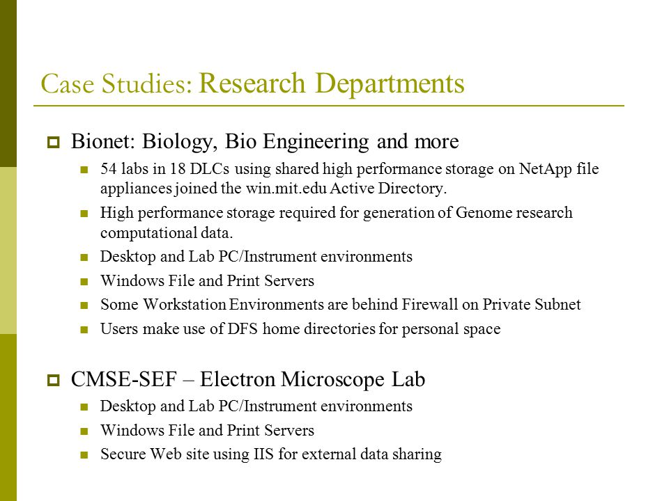 Case Studies: Research Departments  Bionet: Biology, Bio Engineering and more 54 labs in 18 DLCs using shared high performance storage on NetApp file appliances joined the win.mit.edu Active Directory.