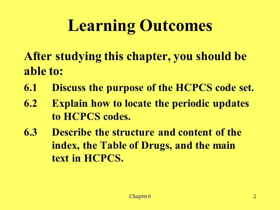 Chapter 62 Learning Outcomes After studying this chapter, you should be able to: 6.1Discuss the purpose of the HCPCS code set. 6.2Explain how to locat