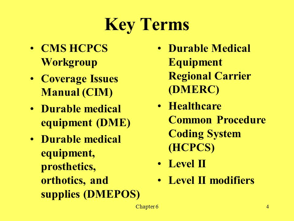 Chapter 64 Key Terms CMS HCPCS Workgroup Coverage Issues Manual (CIM) Durable medical equipment (DME) Durable medical equipment, prosthetics, orthotic
