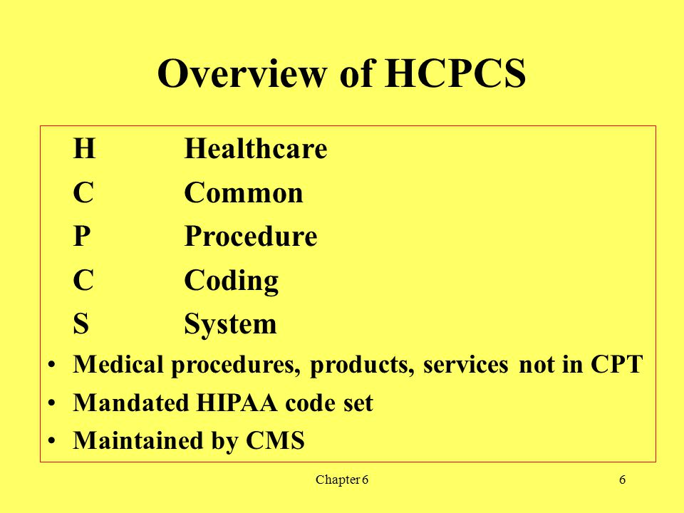 Chapter 66 Overview of HCPCS HHealthcare CCommon PProcedure CCoding SSystem Medical procedures, products, services not in CPT Mandated HIPAA code set