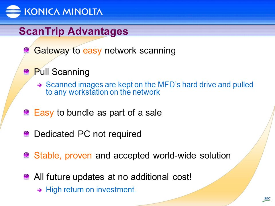 ScanTrip Advantages Gateway to easy network scanning Pull Scanning Scanned images are kept on the MFD's hard drive and pulled to any workstation on the network Easy to bundle as part of a sale Dedicated PC not required Stable, proven and accepted world-wide solution All future updates at no additional cost.