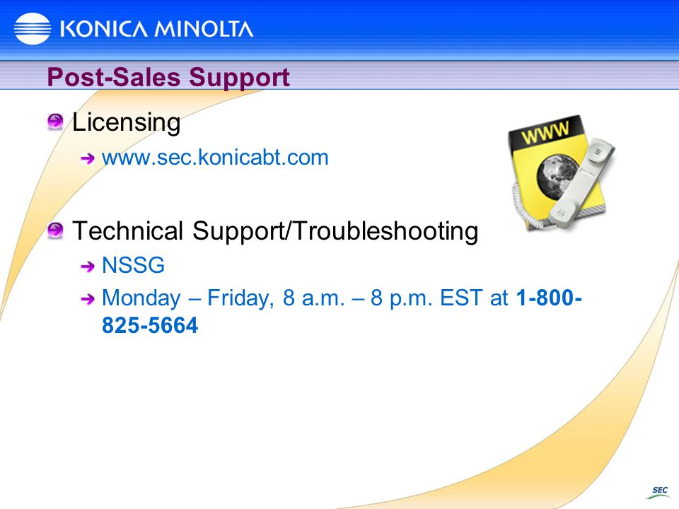 Post-Sales Support Licensing www.sec.konicabt.com Technical Support/Troubleshooting NSSG Monday – Friday, 8 a.m.