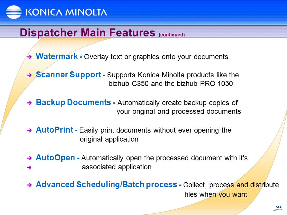Dispatcher Main Features (continued) Watermark - Overlay text or graphics onto your documents Scanner Support - Supports Konica Minolta products like the bizhub C350 and the bizhub PRO 1050 Backup Documents - Automatically create backup copies of your original and processed documents AutoPrint - Easily print documents without ever opening the original application AutoOpen - Automatically open the processed document with it's associated application Advanced Scheduling/Batch process - Collect, process and distribute files when you want