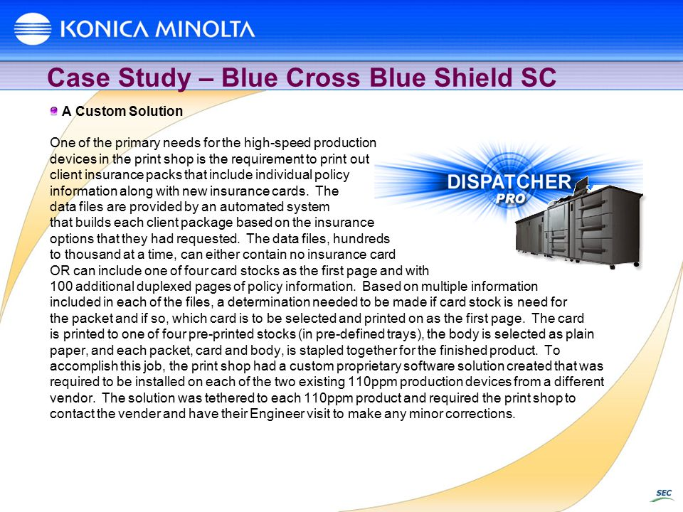 Case Study – Blue Cross Blue Shield SC A Custom Solution One of the primary needs for the high-speed production devices in the print shop is the requirement to print out client insurance packs that include individual policy information along with new insurance cards.