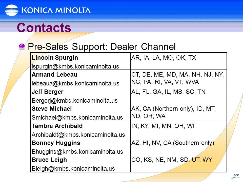 Contacts CO, KS, NE, NM, SD, UT, WYBruce Leigh Bleigh@kmbs.konicaminolta.us AZ, HI, NV, CA (Southern only)Bonney Huggins Bhuggins@kmbs.konicaminolta.us IN, KY, MI, MN, OH, WITambra Archibald Archibaldt@kmbs.konicaminolta.us AK, CA (Northern only), ID, MT, ND, OR, WA Steve Michael Smichael@kmbs.konicaminolta.us AL, FL, GA, IL, MS, SC, TNJeff Berger Bergerj@kmbs.konicaminolta.us CT, DE, ME, MD, MA, NH, NJ, NY, NC, PA, RI, VA, VT, WVA Armand Lebeau lebeaua@kmbs.konicaminolta.us AR, IA, LA, MO, OK, TXLincoln Spurgin lspurgin@kmbs.konicaminolta.us Pre-Sales Support: Dealer Channel