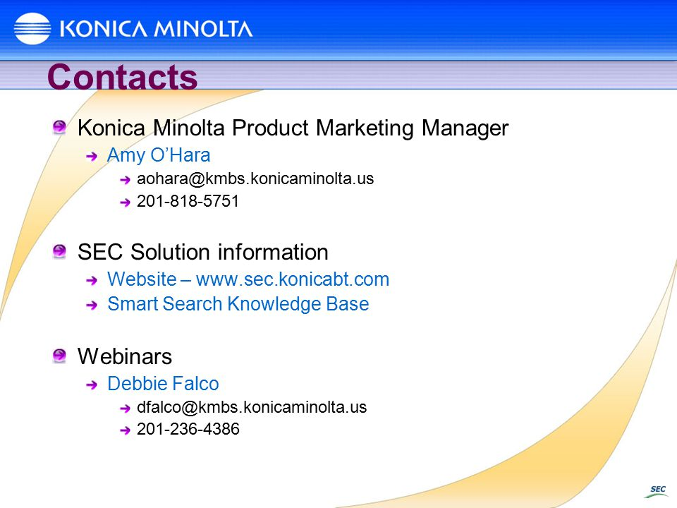 Contacts Konica Minolta Product Marketing Manager Amy O'Hara aohara@kmbs.konicaminolta.us 201-818-5751 SEC Solution information Website – www.sec.konicabt.com Smart Search Knowledge Base Webinars Debbie Falco dfalco@kmbs.konicaminolta.us 201-236-4386