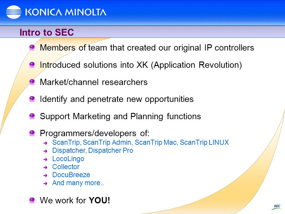 Intro to SEC Members of team that created our original IP controllers Introduced solutions into XK (Application Revolution) Market/channel researchers Identify and penetrate new opportunities Support Marketing and Planning functions Programmers/developers of: ScanTrip, ScanTrip Admin, ScanTrip Mac, ScanTrip LINUX Dispatcher, Dispatcher Pro LocoLingo Collector DocuBreeze And many more..