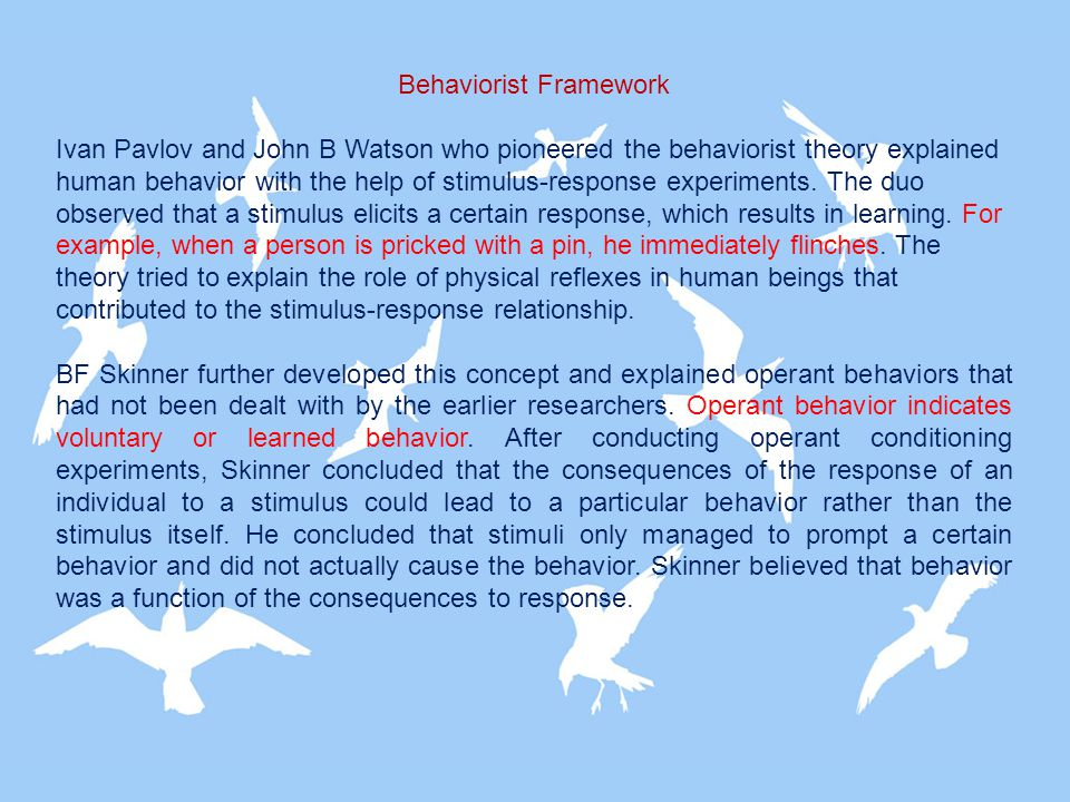 Behaviorist Framework Ivan Pavlov and John B Watson who pioneered the behaviorist theory explained human behavior with the help of stimulus-response e