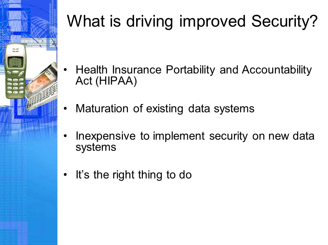 What is driving improved Security? Health Insurance Portability and Accountability Act (HIPAA) Maturation of existing data systems Inexpensive to impl