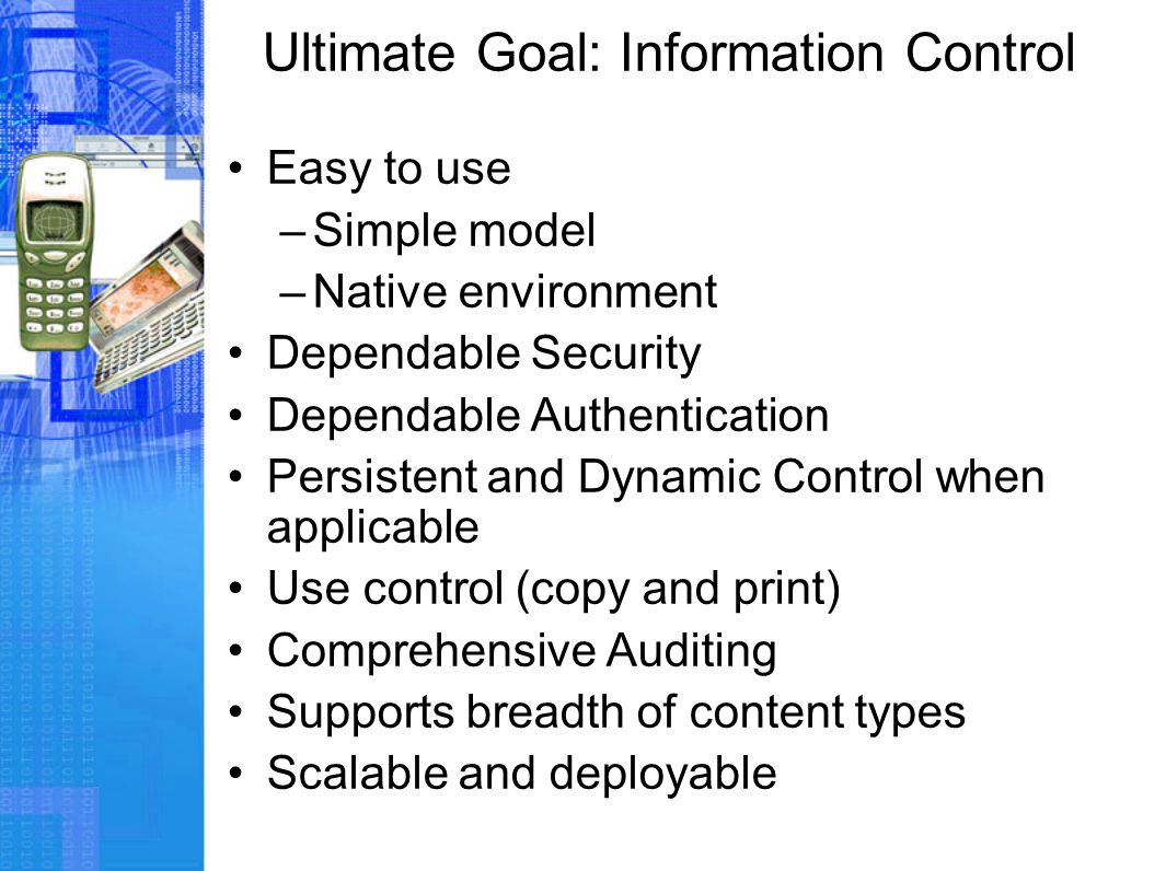 Ultimate Goal: Information Control Easy to use –Simple model –Native environment Dependable Security Dependable Authentication Persistent and Dynamic