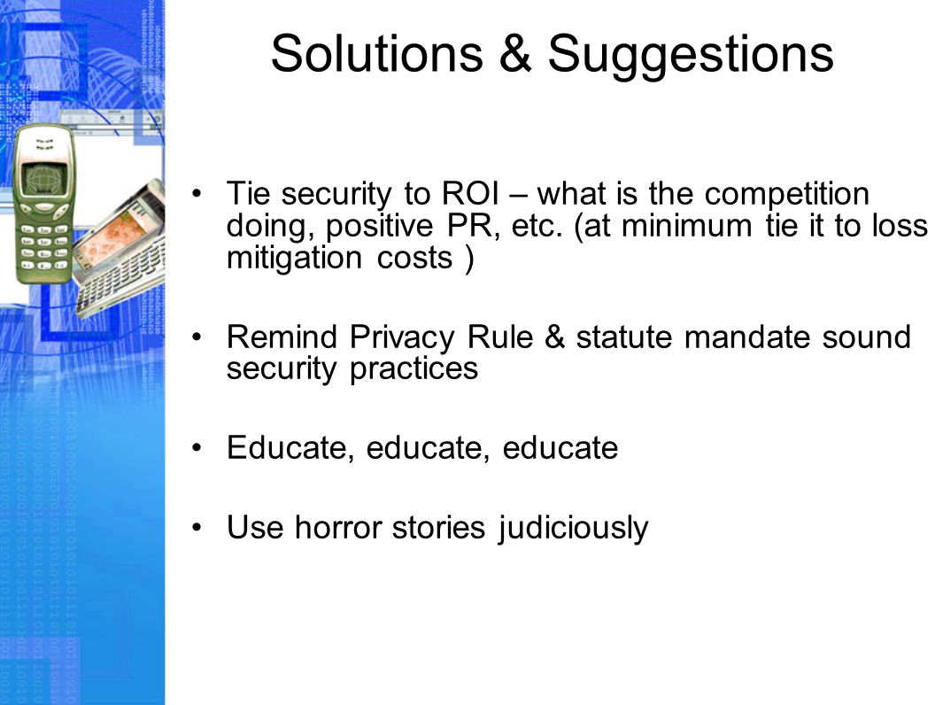 Solutions & Suggestions Tie security to ROI – what is the competition doing, positive PR, etc. (at minimum tie it to loss mitigation costs ) Remind Pr