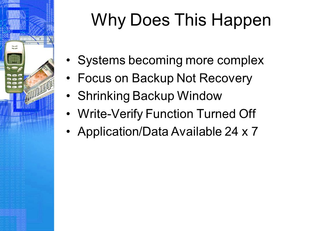 Why Does This Happen Systems becoming more complex Focus on Backup Not Recovery Shrinking Backup Window Write-Verify Function Turned Off Application/D