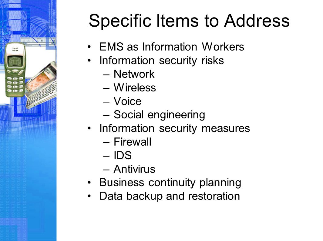 Specific Items to Address EMS as Information Workers Information security risks –Network –Wireless –Voice –Social engineering Information security mea