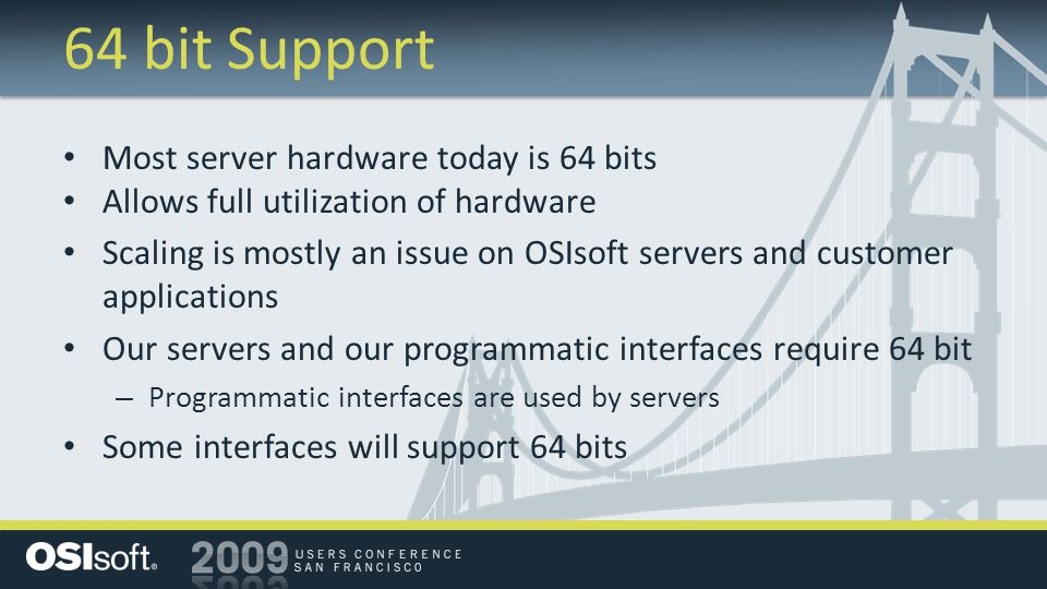 64 bit Support Most server hardware today is 64 bits Allows full utilization of hardware Scaling is mostly an issue on OSIsoft servers and customer applications Our servers and our programmatic interfaces require 64 bit – Programmatic interfaces are used by servers Some interfaces will support 64 bits