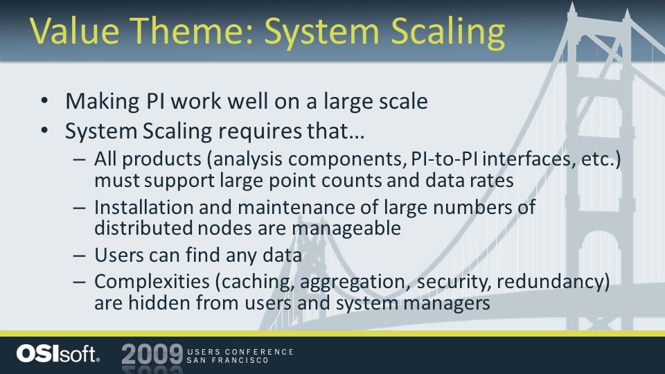 Making PI work well on a large scale System Scaling requires that… – All products (analysis components, PI-to-PI interfaces, etc.) must support large point counts and data rates – Installation and maintenance of large numbers of distributed nodes are manageable – Users can find any data – Complexities (caching, aggregation, security, redundancy) are hidden from users and system managers Value Theme: System Scaling