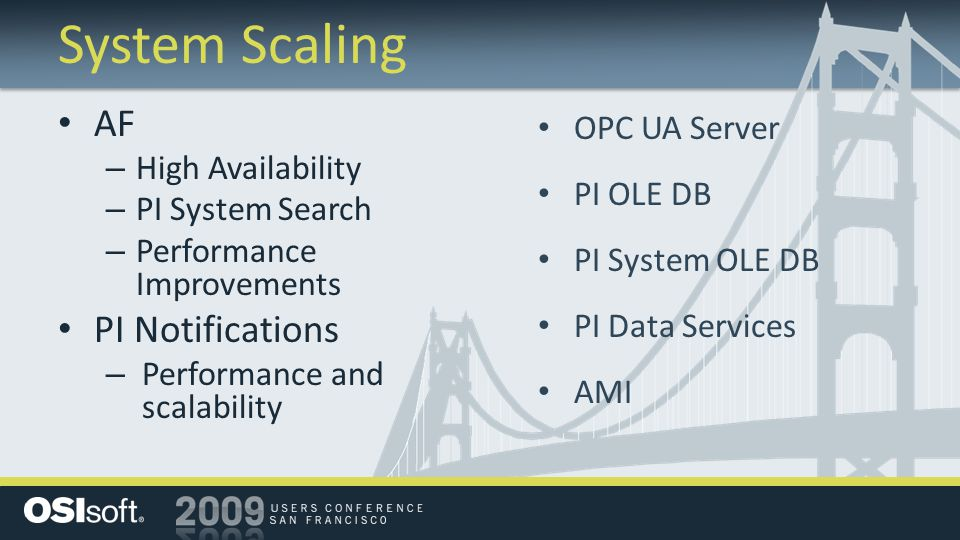 System Scaling AF – High Availability – PI System Search – Performance Improvements PI Notifications – Performance and scalability OPC UA Server PI OLE DB PI System OLE DB PI Data Services AMI
