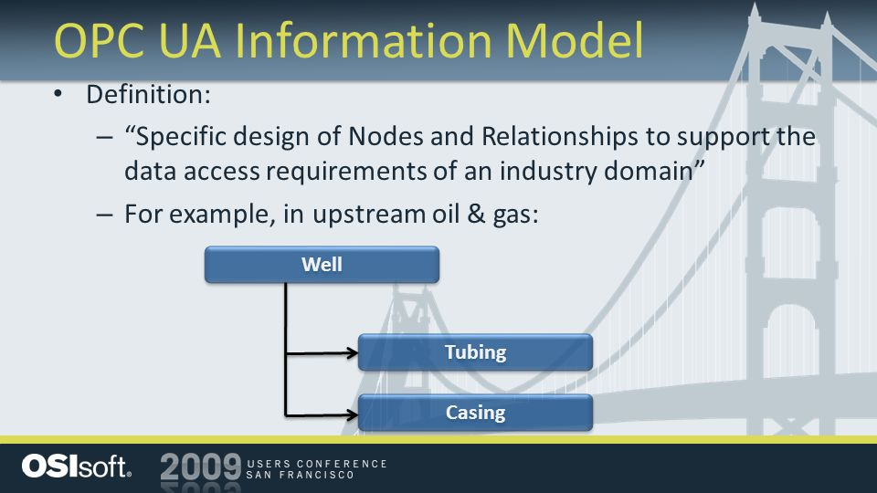 OPC UA Information Model Definition: – Specific design of Nodes and Relationships to support the data access requirements of an industry domain – For example, in upstream oil & gas: Well Tubing Casing