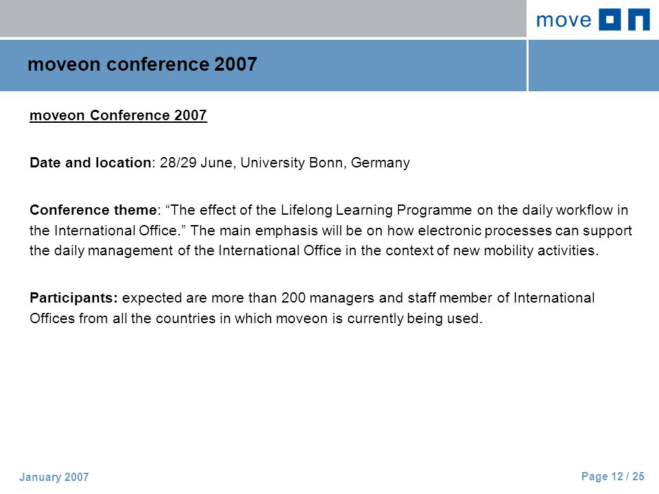 Page 12 / 25 January 2007 moveon conference 2007 moveon Conference 2007 Date and location: 28/29 June, University Bonn, Germany Conference theme: The effect of the Lifelong Learning Programme on the daily workflow in the International Office. The main emphasis will be on how electronic processes can support the daily management of the International Office in the context of new mobility activities.