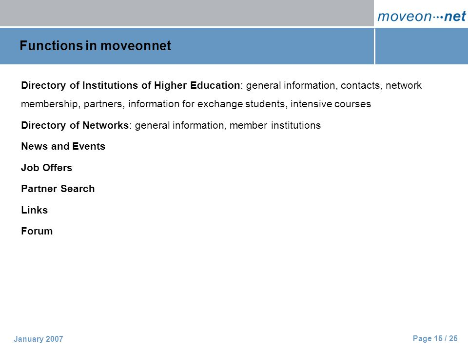 Page 15 / 25 January 2007 Functions in moveonnet Directory of Institutions of Higher Education: general information, contacts, network membership, partners, information for exchange students, intensive courses Directory of Networks: general information, member institutions News and Events Job Offers Partner Search Links Forum
