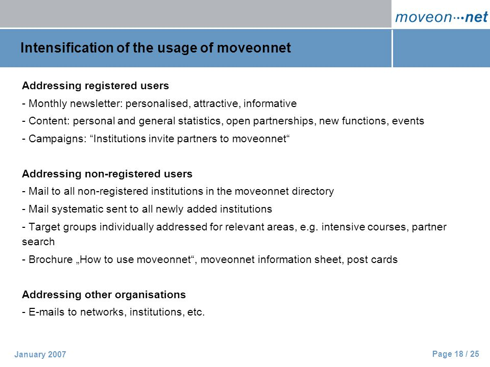 Page 18 / 25 January 2007 Intensification of the usage of moveonnet Addressing registered users - Monthly newsletter: personalised, attractive, informative - Content: personal and general statistics, open partnerships, new functions, events - Campaigns: Institutions invite partners to moveonnet Addressing non-registered users - Mail to all non-registered institutions in the moveonnet directory - Mail systematic sent to all newly added institutions - Target groups individually addressed for relevant areas, e.g.