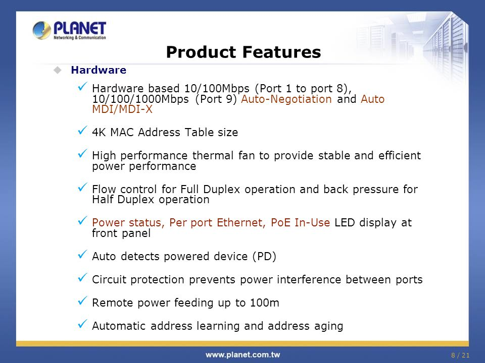 8 / 21 Product Features  Hardware Hardware based 10/100Mbps (Port 1 to port 8), 10/100/1000Mbps (Port 9) Auto-Negotiation and Auto MDI/MDI-X 4K MAC A