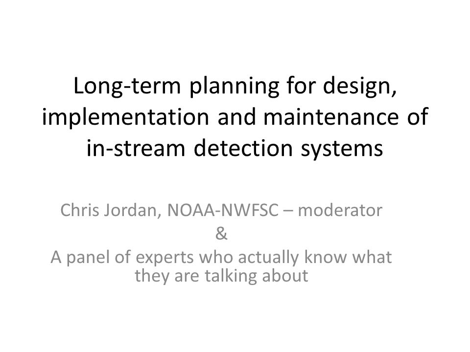 Long-term planning for design, implementation and maintenance of in-stream detection systems Chris Jordan, NOAA-NWFSC – moderator & A panel of experts