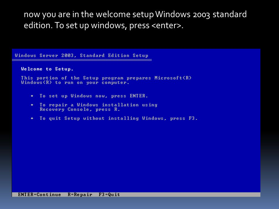 now you are in the welcome setup Windows 2003 standard edition. To set up windows, press.