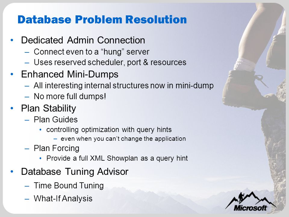 Database Problem Resolution Dedicated Admin Connection –Connect even to a hung server –Uses reserved scheduler, port & resources Enhanced Mini-Dumps –All interesting internal structures now in mini-dump –No more full dumps.