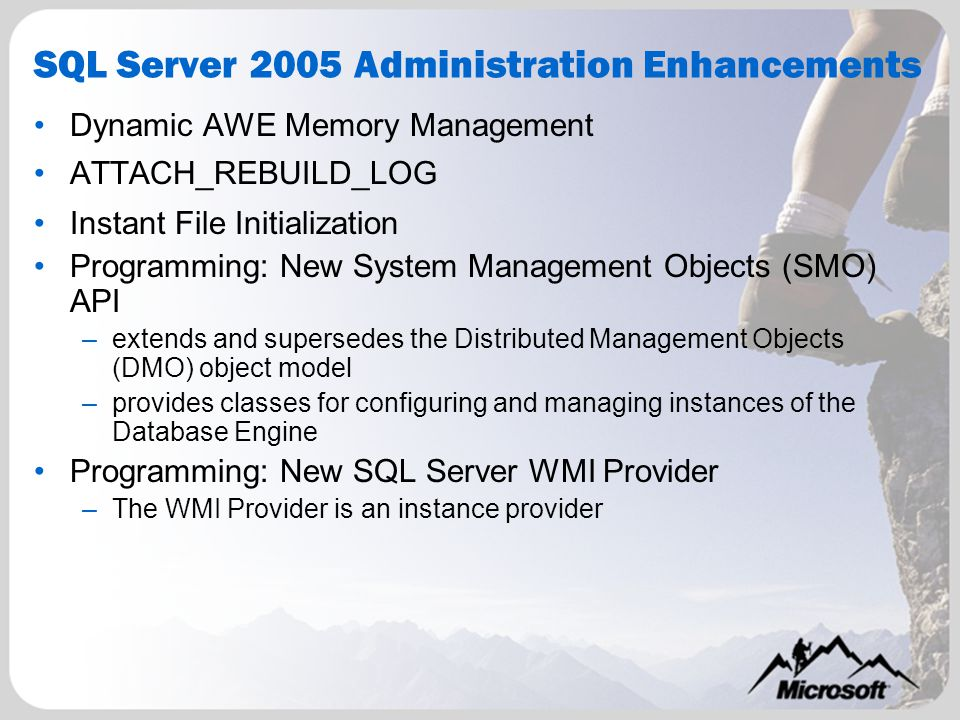 SQL Server 2005 Administration Enhancements Dynamic AWE Memory Management ATTACH_REBUILD_LOG Instant File Initialization Programming: New System Management Objects (SMO) API –extends and supersedes the Distributed Management Objects (DMO) object model –provides classes for configuring and managing instances of the Database Engine Programming: New SQL Server WMI Provider –The WMI Provider is an instance provider