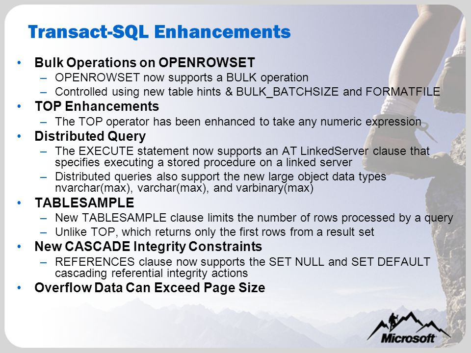Transact-SQL Enhancements Bulk Operations on OPENROWSET –OPENROWSET now supports a BULK operation –Controlled using new table hints & BULK_BATCHSIZE and FORMATFILE TOP Enhancements –The TOP operator has been enhanced to take any numeric expression Distributed Query –The EXECUTE statement now supports an AT LinkedServer clause that specifies executing a stored procedure on a linked server –Distributed queries also support the new large object data types nvarchar(max), varchar(max), and varbinary(max) TABLESAMPLE –New TABLESAMPLE clause limits the number of rows processed by a query –Unlike TOP, which returns only the first rows from a result set New CASCADE Integrity Constraints –REFERENCES clause now supports the SET NULL and SET DEFAULT cascading referential integrity actions Overflow Data Can Exceed Page Size