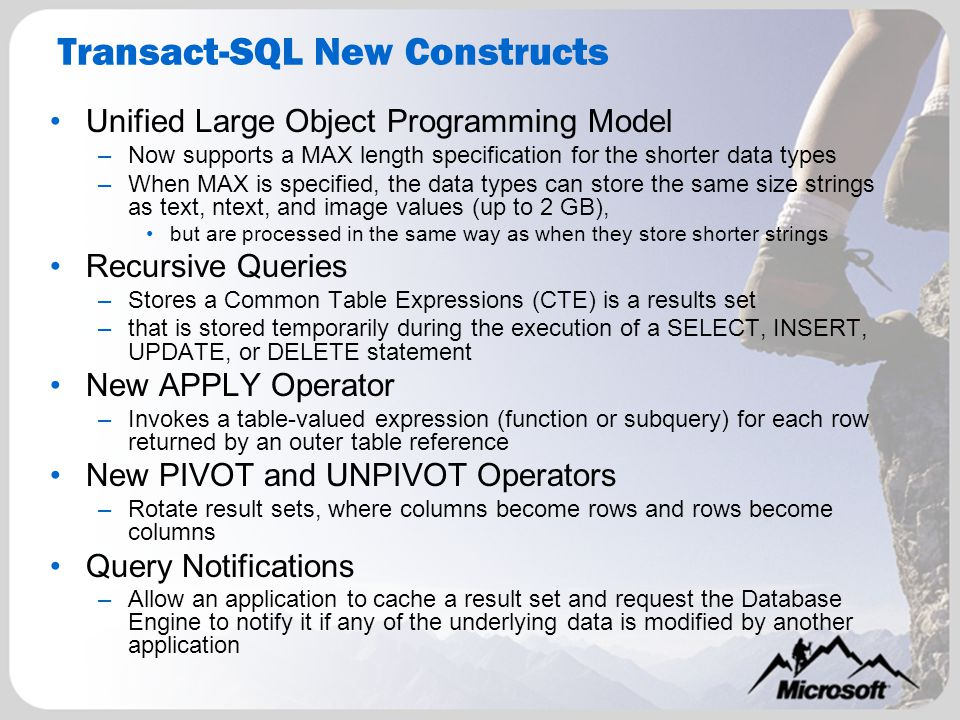 Transact-SQL New Constructs Unified Large Object Programming Model –Now supports a MAX length specification for the shorter data types –When MAX is specified, the data types can store the same size strings as text, ntext, and image values (up to 2 GB), but are processed in the same way as when they store shorter strings Recursive Queries –Stores a Common Table Expressions (CTE) is a results set –that is stored temporarily during the execution of a SELECT, INSERT, UPDATE, or DELETE statement New APPLY Operator –Invokes a table-valued expression (function or subquery) for each row returned by an outer table reference New PIVOT and UNPIVOT Operators –Rotate result sets, where columns become rows and rows become columns Query Notifications –Allow an application to cache a result set and request the Database Engine to notify it if any of the underlying data is modified by another application