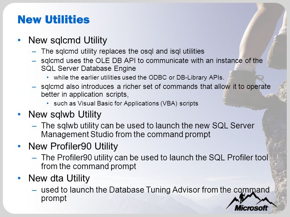 New Utilities New sqlcmd Utility –The sqlcmd utility replaces the osql and isql utilities –sqlcmd uses the OLE DB API to communicate with an instance of the SQL Server Database Engine while the earlier utilities used the ODBC or DB-Library APIs.