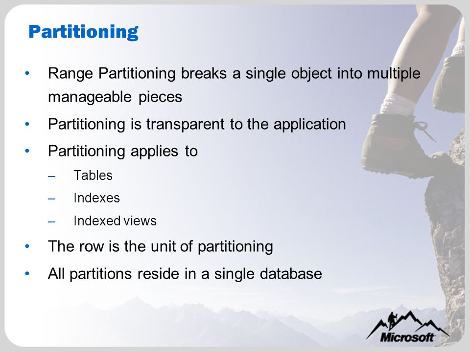 Partitioning Range Partitioning breaks a single object into multiple manageable pieces Partitioning is transparent to the application Partitioning applies to –Tables –Indexes –Indexed views The row is the unit of partitioning All partitions reside in a single database