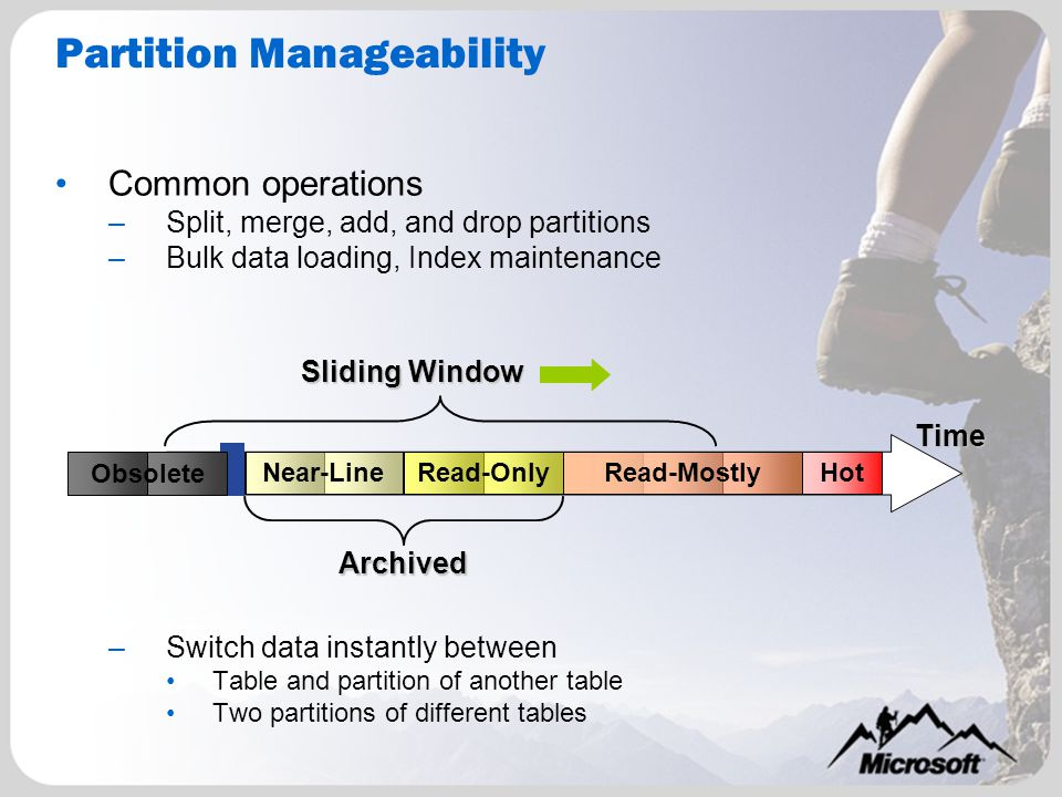 Partition Manageability Common operations –Split, merge, add, and drop partitions –Bulk data loading, Index maintenance –Switch data instantly between Table and partition of another table Two partitions of different tables Time Sliding Window Archived HotRead-OnlyNear-LineRead-Mostly Obsolete