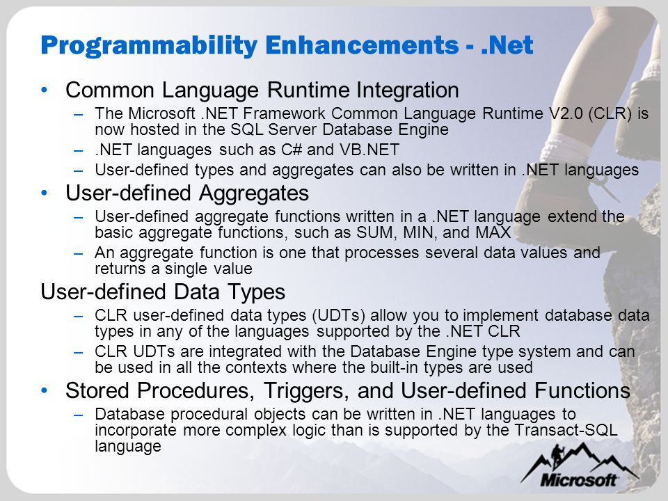 Programmability Enhancements -.Net Common Language Runtime Integration –The Microsoft.NET Framework Common Language Runtime V2.0 (CLR) is now hosted in the SQL Server Database Engine –.NET languages such as C# and VB.NET –User-defined types and aggregates can also be written in.NET languages User-defined Aggregates –User-defined aggregate functions written in a.NET language extend the basic aggregate functions, such as SUM, MIN, and MAX –An aggregate function is one that processes several data values and returns a single value User-defined Data Types –CLR user-defined data types (UDTs) allow you to implement database data types in any of the languages supported by the.NET CLR –CLR UDTs are integrated with the Database Engine type system and can be used in all the contexts where the built-in types are used Stored Procedures, Triggers, and User-defined Functions –Database procedural objects can be written in.NET languages to incorporate more complex logic than is supported by the Transact-SQL language