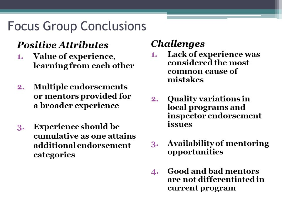 Focus Group Conclusions Positive Attributes 1.Value of experience, learning from each other 2.Multiple endorsements or mentors provided for a broader experience 3.Experience should be cumulative as one attains additional endorsement categories Challenges 1.Lack of experience was considered the most common cause of mistakes 2.Quality variations in local programs and inspector endorsement issues 3.Availability of mentoring opportunities 4.Good and bad mentors are not differentiated in current program